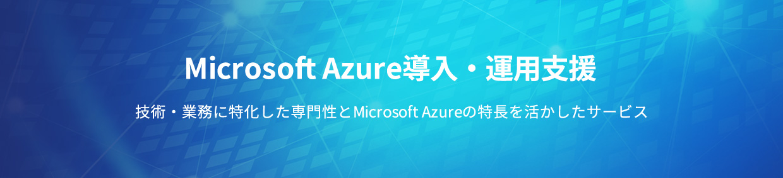 Microsoft Azure導入・運用支援 技術・業務に特化した専門性とMicrosoft Azureの特長を活かしたサービス